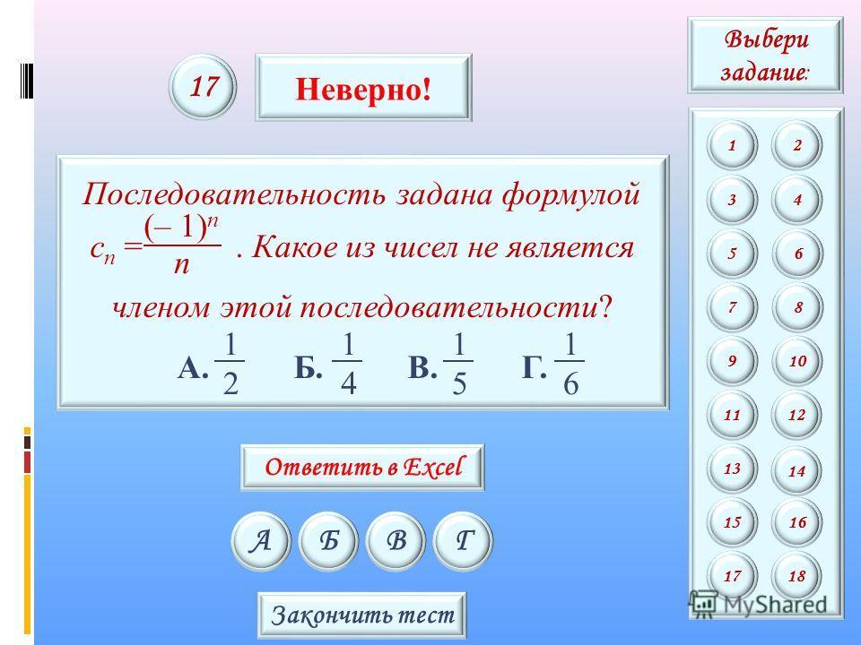 Последовательность задана формулой c n =. Какое из чисел не является членом этой последовательности? А. Б. В. Г. 2 1 4 1 5 1 6 1 n (– 1) n АБВГ 17 Неверно! Закончить тест Выбери задание : 12 34 56 78 9 11 13 15 10 12 14 16 1718 Ответить в Excel