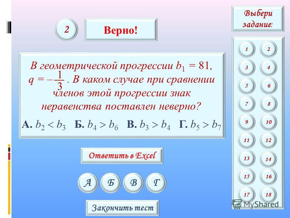 В геометрической прогрессии b 1 = 81, q = –. В каком случае при сравнении членов этой прогрессии знак неравенства поставлен неверно? А. b 2 b 3 Б. b 4 b 6 В. b 3 b 4 Г. b 5 b 7 3 1 АБВГ 2 Верно! Закончить тест Выбери задание : 12 34 56 78 9 11 13 15