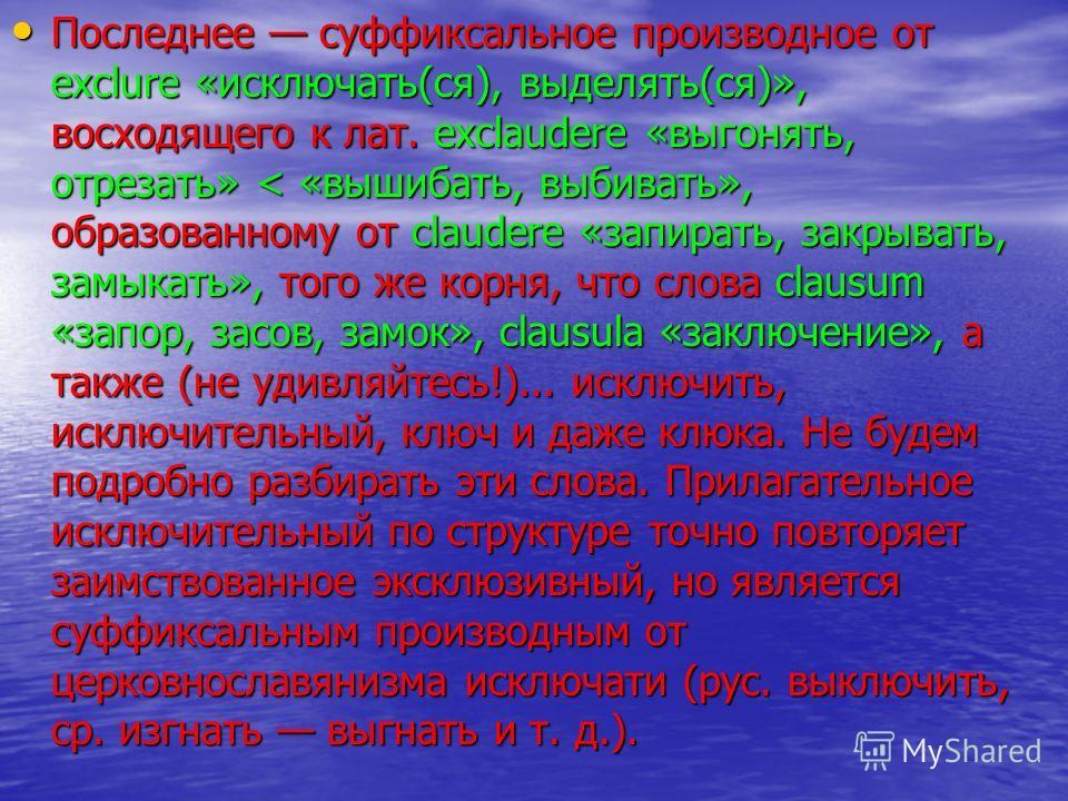Последнее суффиксальное производное от exclure «исключать(ся), выделять(ся)», восходящего к лат. exclaudere «выгонять, отрезать» < «вышибать, выбивать», образованному от claudere «запирать, закрывать, замыкать», того же корня, что слова clausum «запо