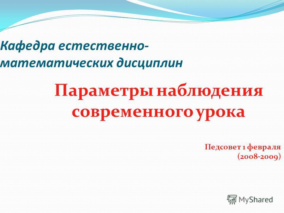 Кафедра естественно- математических дисциплин Параметры наблюдения современного урока Педсовет 1 февраля (2008-2009)
