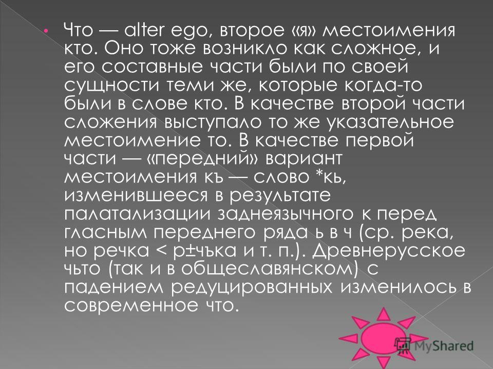 Что alter ego, второе «я» местоимения кто. Оно тоже возникло как сложное, и его составные части были по своей сущности теми же, которые когда-то были в слове кто. В качестве второй части сложения выступало то же указательное местоимение то. В качеств