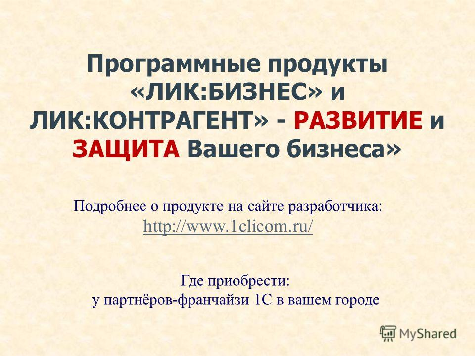 Программные продукты «ЛИК:БИЗНЕС» и ЛИК:КОНТРАГЕНТ» - РАЗВИТИЕ и ЗАЩИТА Вашего бизнеса» Подробнее о продукте на сайте разработчика: http://www.1clicom.ru/ Где приобрести: у партнёров-франчайзи 1С в вашем городе