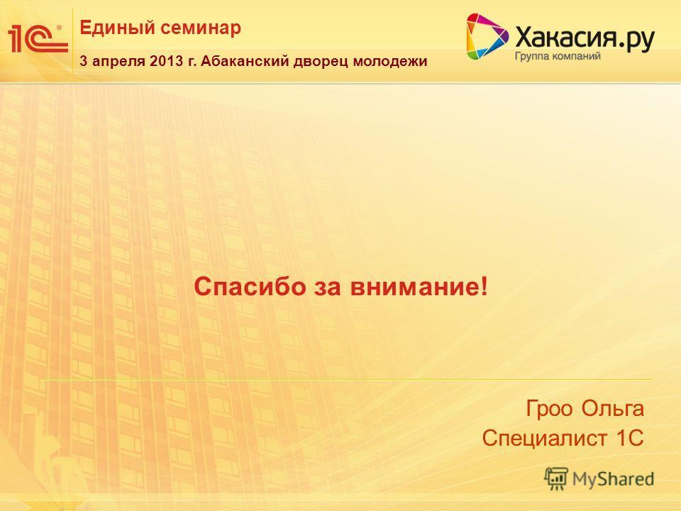 Единый семинар Гроо Ольга Специалист 1С 3 апреля 2013 г. Абаканский дворец молодежи Спасибо за внимание!