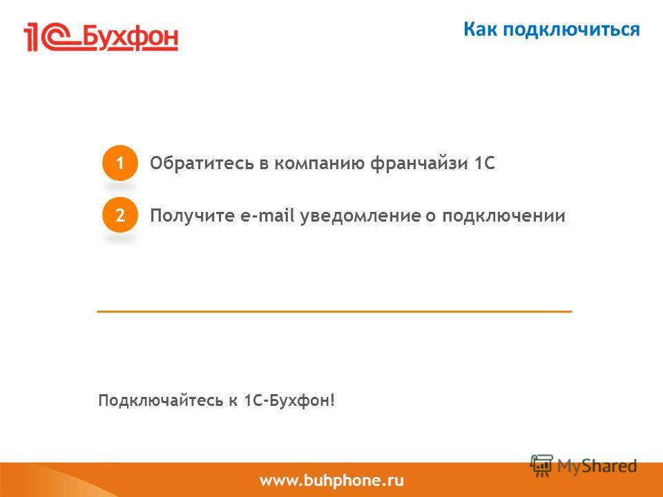 www.buhphone.ru Как подключиться Обратитесь в компанию франчайзи 1С 1 Получите e-mail уведомление о подключении 2 Подключайтесь к 1С-Бухфон!