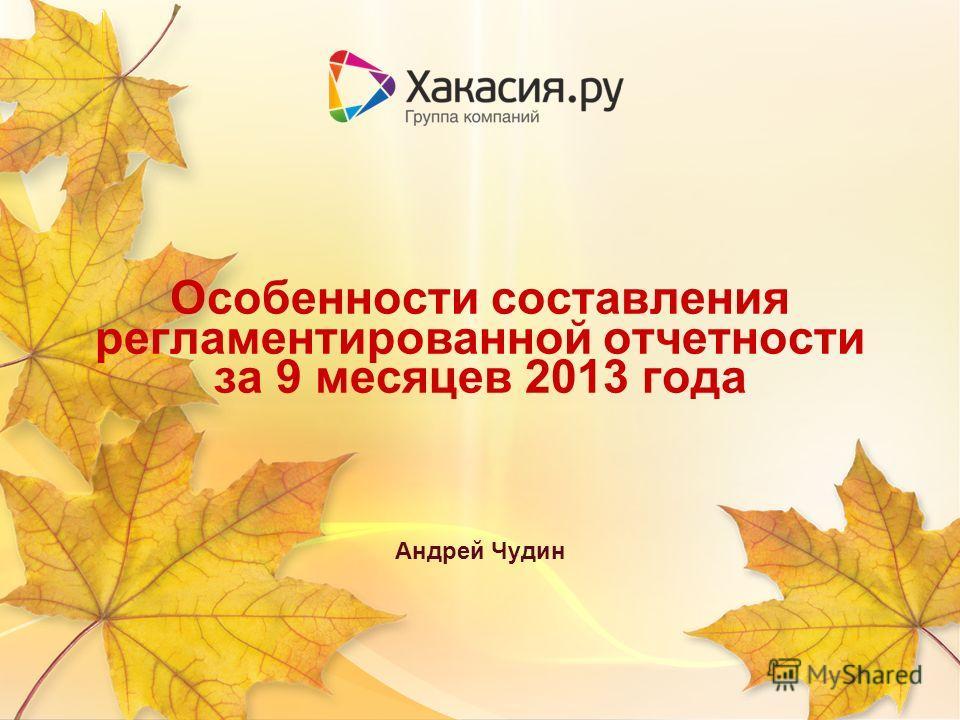 Особенности составления регламентированной отчетности за 9 месяцев 2013 года Андрей Чудин