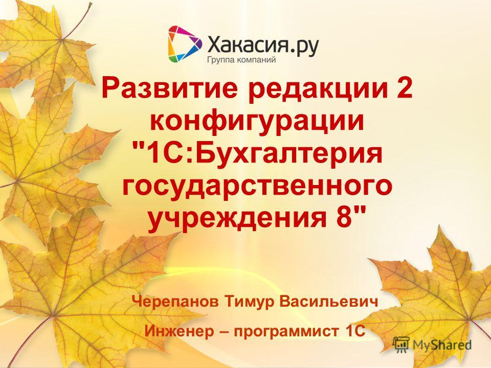 Развитие редакции 2 конфигурации 1С:Бухгалтерия государственного учреждения 8 Черепанов Тимур Васильевич Инженер – программист 1С