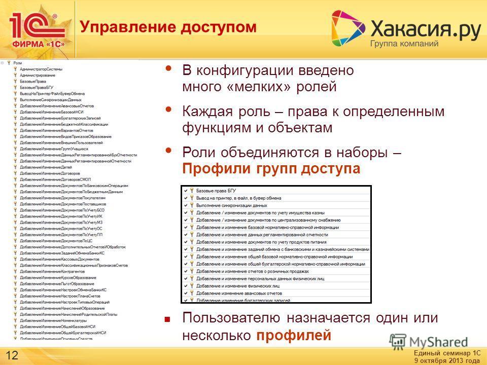 Единый семинар 1С 9 октября 2013 года 12 Управление доступом В конфигурации введено много «мелких» ролей Каждая роль – права к определенным функциям и объектам Роли объединяются в наборы – Профили групп доступа Пользователю назначается один или неско