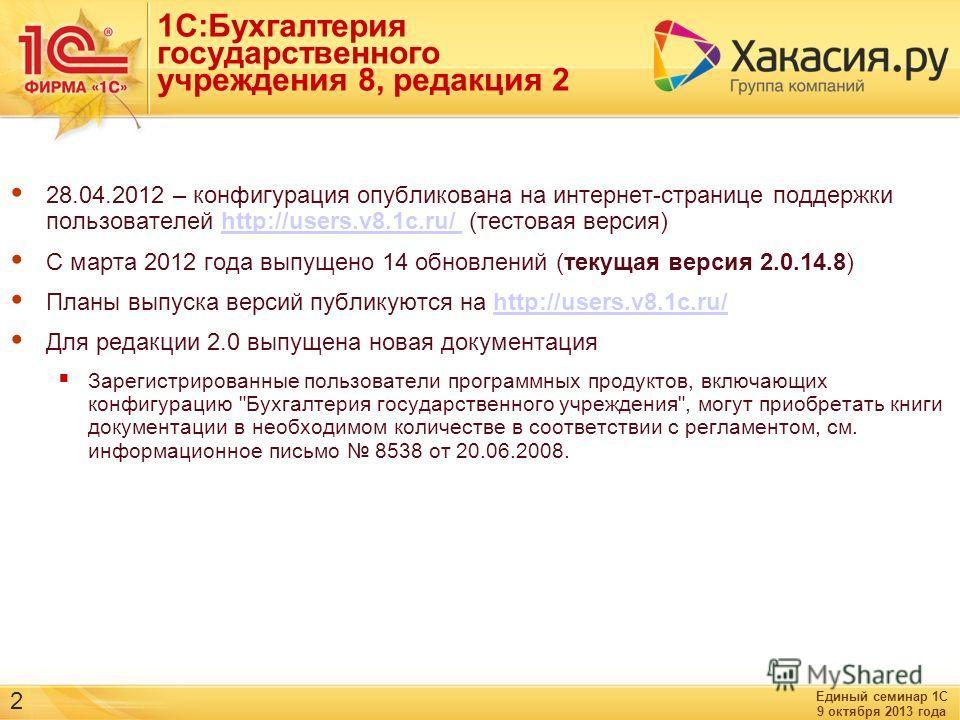 Единый семинар 1С 9 октября 2013 года 2 1С:Бухгалтерия государственного учреждения 8, редакция 2 28.04.2012 – конфигурация опубликована на интернет-странице поддержки пользователей http://users.v8.1c.ru/ (тестовая версия)http://users.v8.1c.ru/ С март