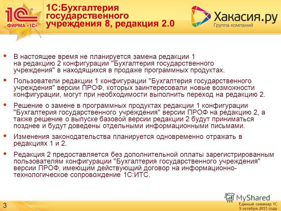 Единый семинар 1С 9 октября 2013 года 3 1С:Бухгалтерия государственного учреждения 8, редакция 2.0 В настоящее время не планируется замена редакции 1 на редакцию 2 конфигурации