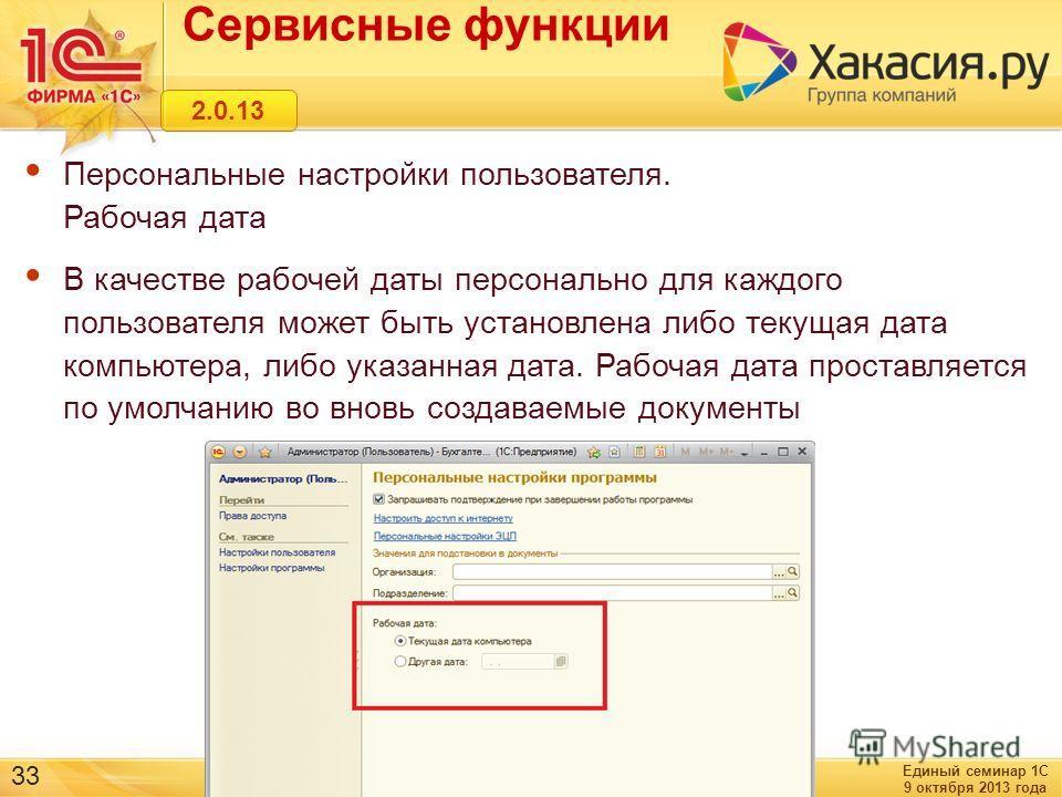 Единый семинар 1С 9 октября 2013 года 33 Сервисные функции 2.0.13 Персональные настройки пользователя. Рабочая дата В качестве рабочей даты персонально для каждого пользователя может быть установлена либо текущая дата компьютера, либо указанная дата.
