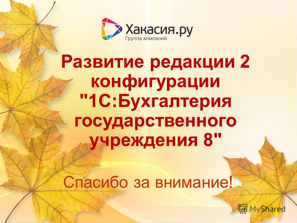 Спасибо за внимание! Развитие редакции 2 конфигурации 1С:Бухгалтерия государственного учреждения 8