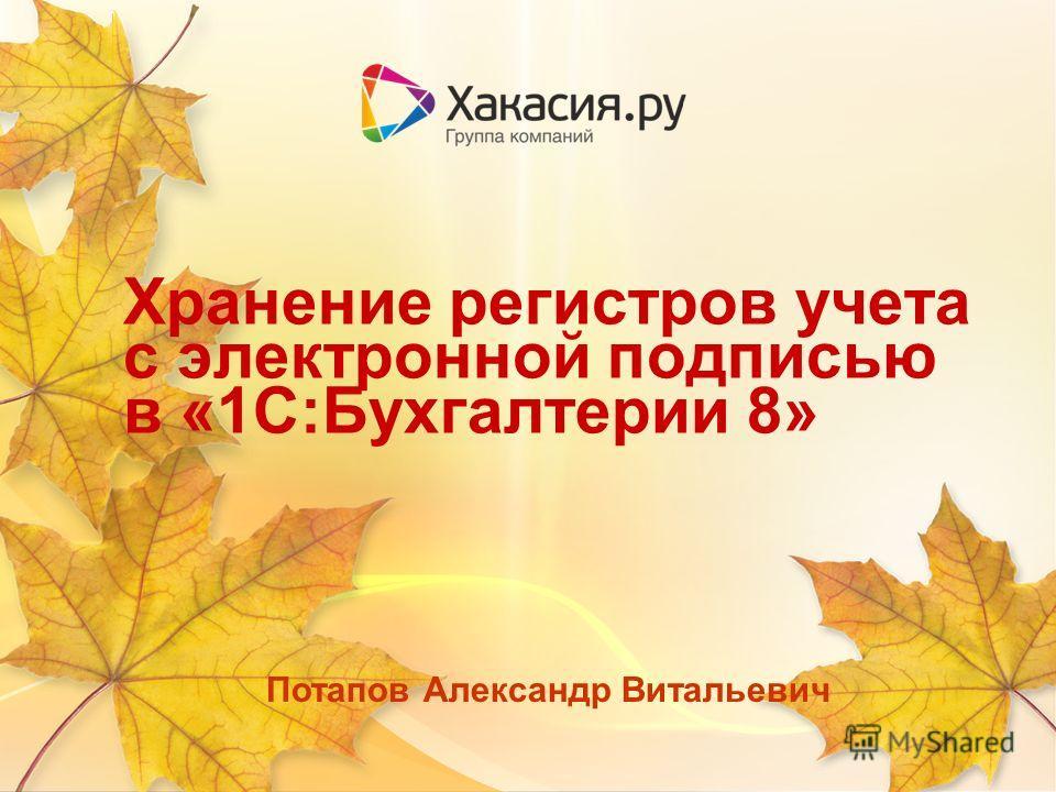 Хранение регистров учета с электронной подписью в «1С:Бухгалтерии 8» Потапов Александр Витальевич