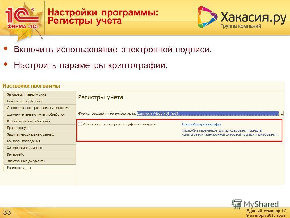Единый семинар 1С 9 октября 2013 года Единый семинар 1С 9 октября 2013 года 33 Настройки программы: Регистры учета Включить использование электронной подписи. Настроить параметры криптографии.