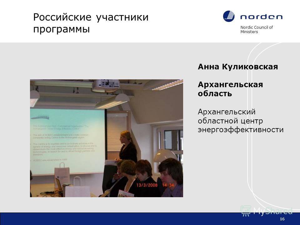 Nordic Council of Ministers 16 Российские участники программы Анна Куликовская Архангельская область Архангельский областной центр энергоэффективности