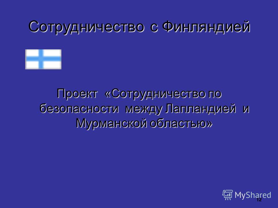 12 Сотрудничество с Финляндией Проект «Сотрудничество по безопасности между Лапландией и Мурманской областью»