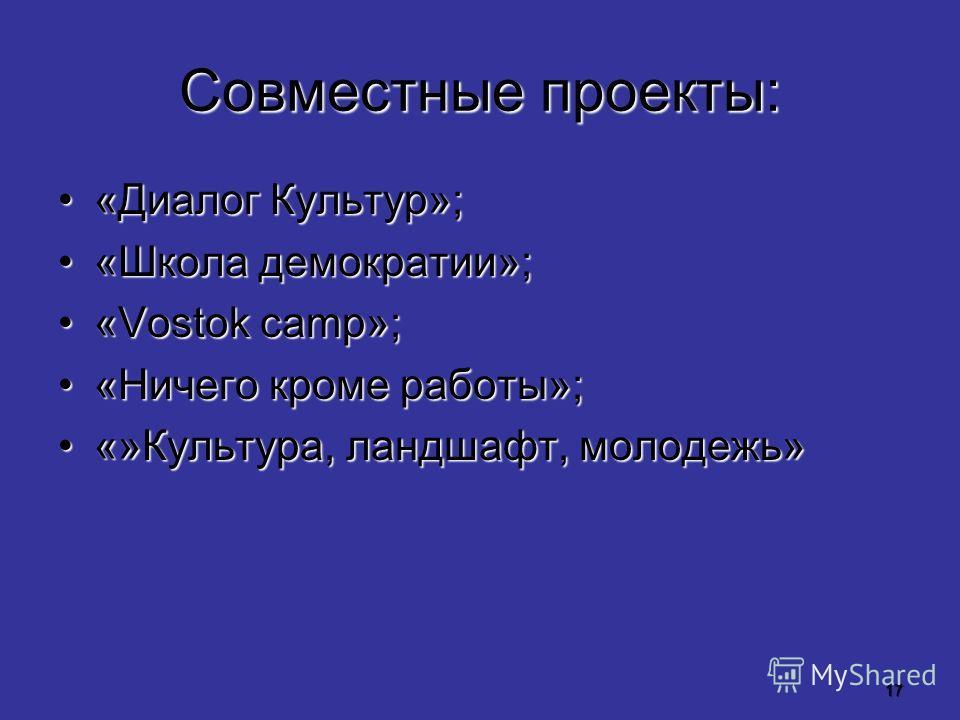 17 Совместные проекты: «Диалог Культур»;«Диалог Культур»; «Школа демократии»;«Школа демократии»; «Vostok camp»;«Vostok camp»; «Ничего кроме работы»;«Ничего кроме работы»; «»Культура, ландшафт, молодежь»«»Культура, ландшафт, молодежь»