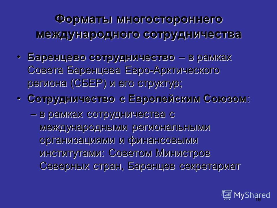 19 Форматы многостороннего международного сотрудничества Баренцево сотрудничество – в рамках Совета Баренцева Евро-Арктического региона (СБЕР) и его структур;Баренцево сотрудничество – в рамках Совета Баренцева Евро-Арктического региона (СБЕР) и его