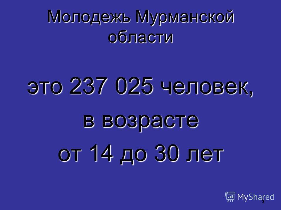3 Молодежь Мурманской области это 237 025 человек, в возрасте от 14 до 30 лет