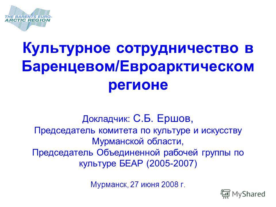 Культурное сотрудничество в Баренцевом/Евроарктическом регионе Докладчик: С.Б. Ершов, Председатель комитета по культуре и искусству Мурманской области, Председатель Объединенной рабочей группы по культуре БЕАР (2005-2007) Мурманск, 27 июня 2008 г.