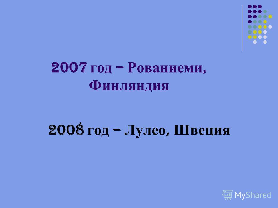 2007 год – Рованиеми, Финляндия 2008 год – Лулео, Швеция