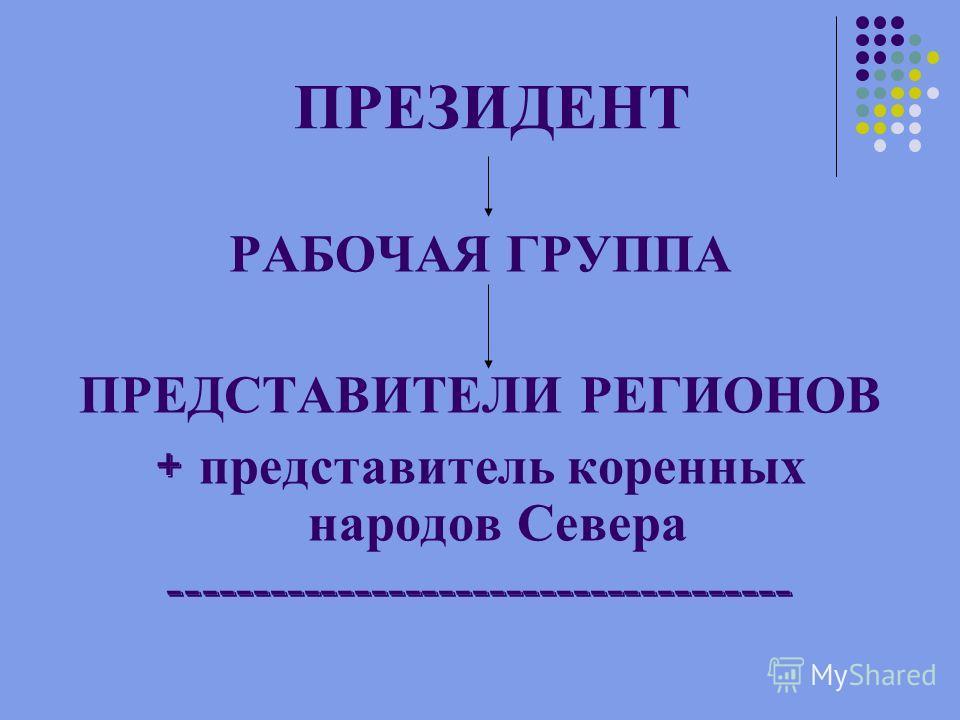 ПРЕЗИДЕНТ РАБОЧАЯ ГРУППА ПРЕДСТАВИТЕЛИ РЕГИОНОВ + представитель коренных народов Севера -------------------------------------