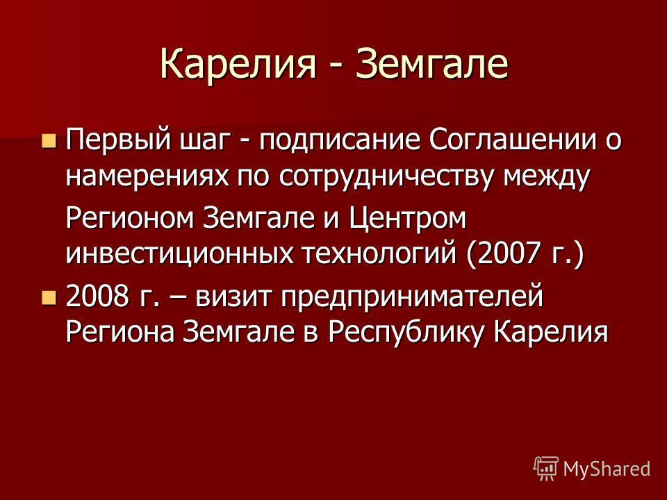 Карелия - Земгале Первый шаг - подписание Соглашении о намерениях по сотрудничеству между Первый шаг - подписание Соглашении о намерениях по сотрудничеству между Регионом Земгале и Центром инвестиционных технологий (2007 г.) 2008 г. – визит предприни