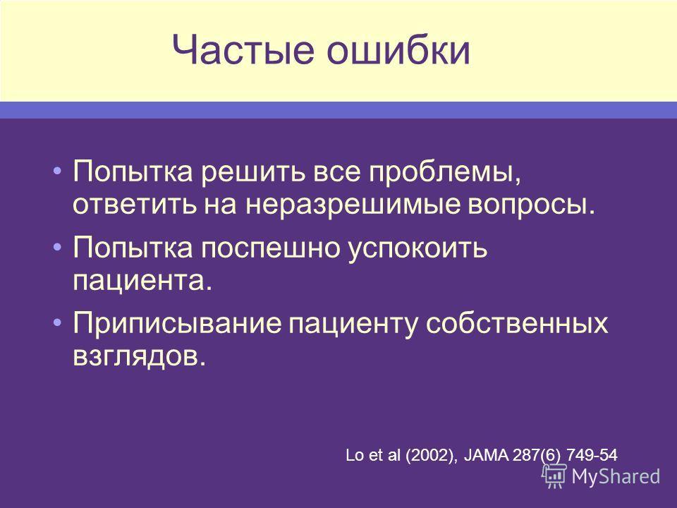 Частые ошибки Попытка решить все проблемы, ответить на неразрешимые вопросы. Попытка поспешно успокоить пациента. Приписывание пациенту собственных взглядов. Lo et al (2002), JAMA 287(6) 749-54
