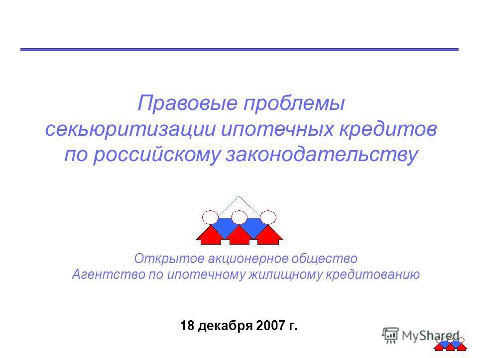 102 255 204 0 113 176 245 0 73 144 0 102 216 225 244 Открытое акционерное общество Агентство по ипотечному жилищному кредитованию 18 декабря 2007 г. Правовые проблемы секьюритизации ипотечных кредитов по российскому законодательству
