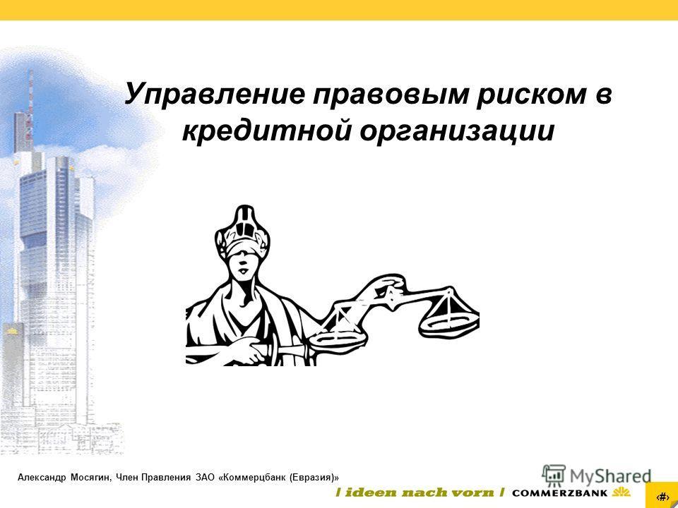 1 Управление правовым риском в кредитной организации Александр Мосягин, Член Правления ЗАО «Коммерцбанк (Евразия)»