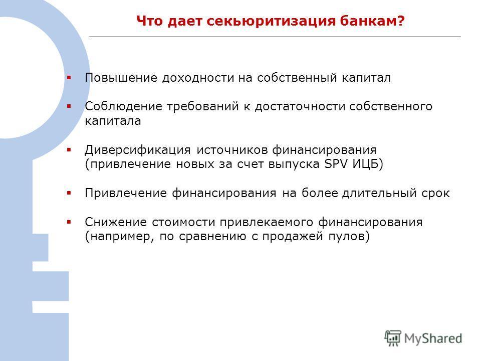 3 Что дает секьюритизация банкам? Повышение доходности на собственный капитал Соблюдение требований к достаточности собственного капитала Диверсификация источников финансирования (привлечение новых за счет выпуска SPV ИЦБ) Привлечение финансирования