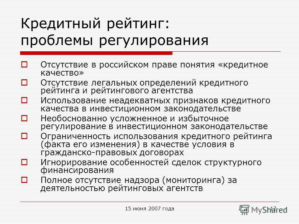 15 июня 2007 года17 Кредитный рейтинг: проблемы регулирования Отсутствие в российском праве понятия «кредитное качество» Отсутствие легальных определений кредитного рейтинга и рейтингового агентства Использование неадекватных признаков кредитного кач