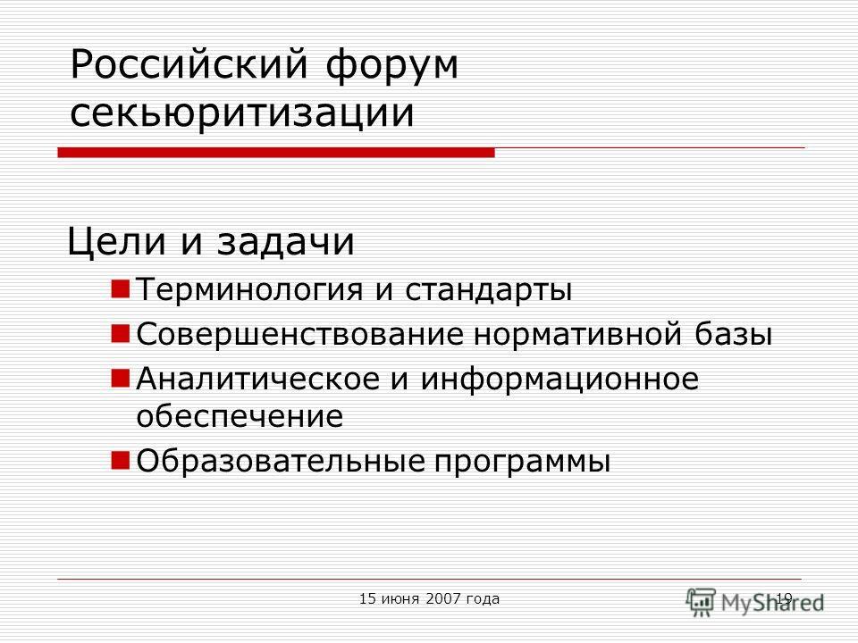 15 июня 2007 года19 Российский форум секьюритизации Цели и задачи Терминология и стандарты Совершенствование нормативной базы Аналитическое и информационное обеспечение Образовательные программы