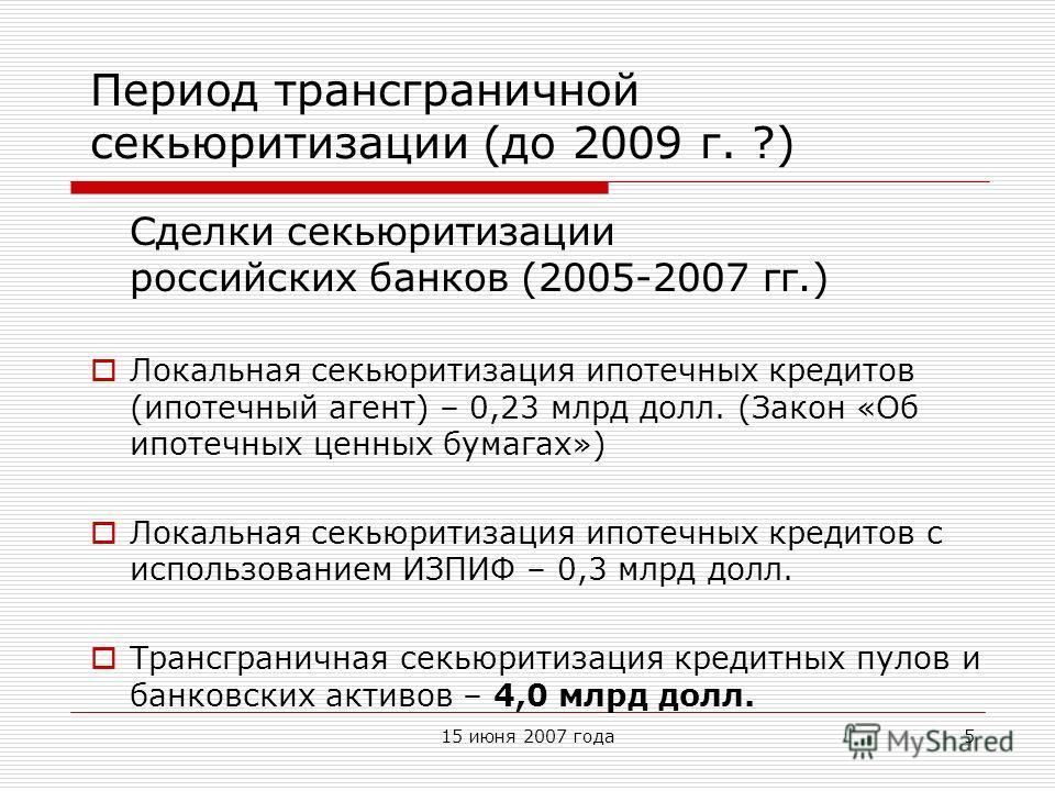 15 июня 2007 года5 Период трансграничной секьюритизации (до 2009 г. ?) Сделки секьюритизации российских банков (2005-2007 гг.) Локальная секьюритизация ипотечных кредитов (ипотечный агент) – 0,23 млрд долл. (Закон «Об ипотечных ценных бумагах») Локал