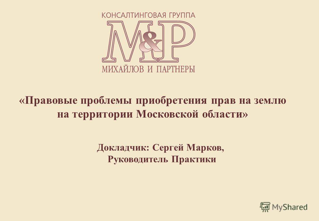 «Правовые проблемы приобретения прав на землю на территории Московской области» Докладчик: Сергей Марков, Руководитель Практики