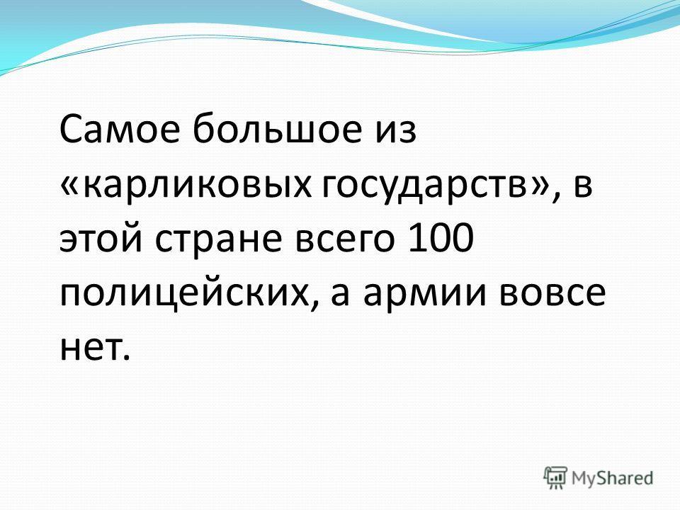 Самое большое из «карликовых государств», в этой стране всего 100 полицейских, а армии вовсе нет.