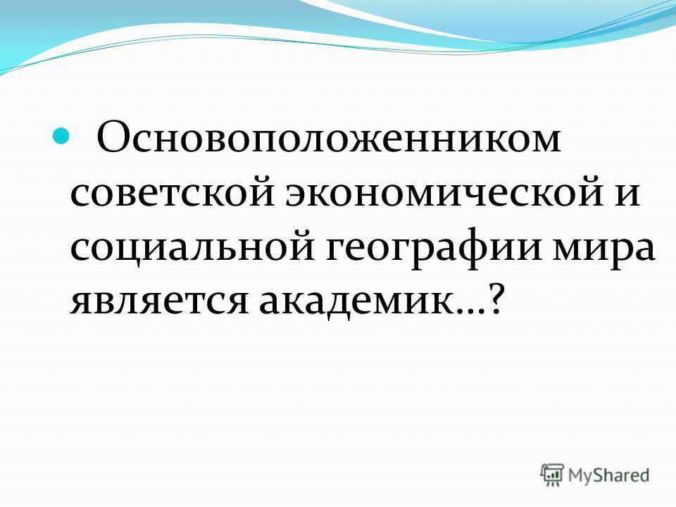 Основоположенником советской экономической и социальной географии мира является академик…?