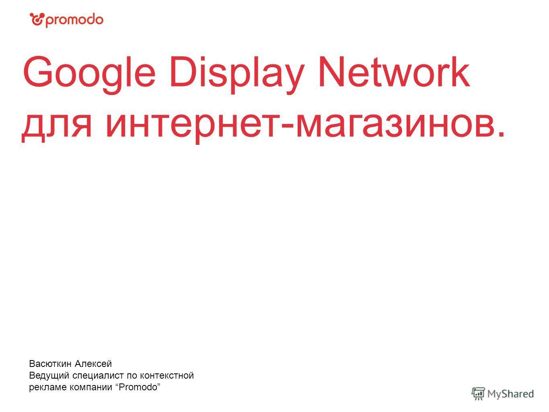Google Display Network для интернет-магазинов. Васюткин Алексей Ведущий специалист по контекстной рекламе компании Promodo