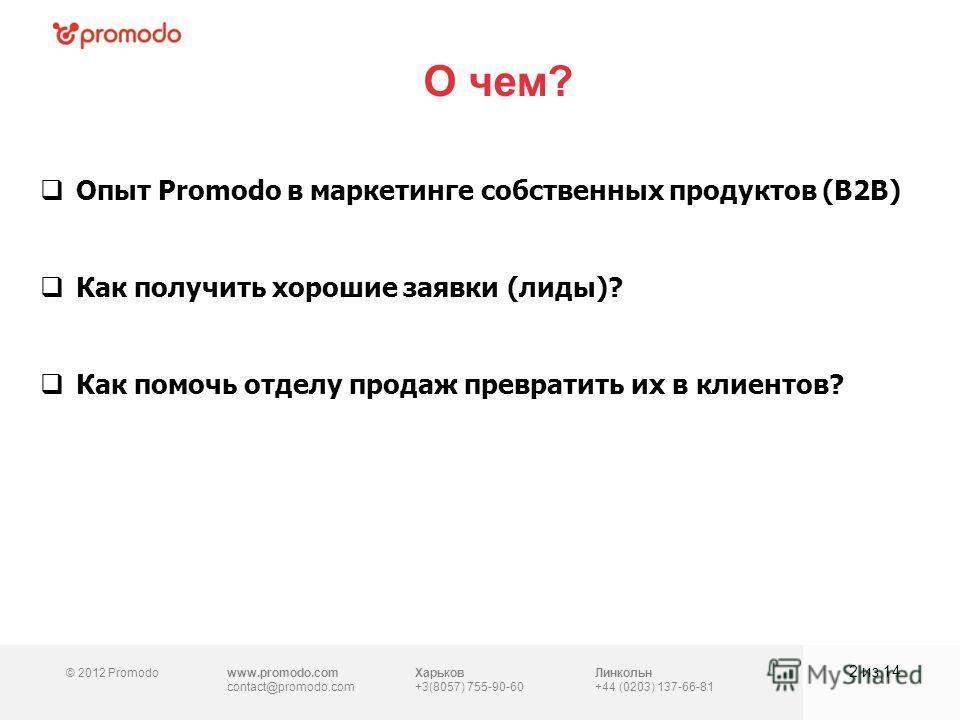 © 2012 Promodowww.promodo.com contact@promodo.com Харьков +3(8057) 755-90-60 Линкольн +44 (0203) 137-66-81 О чем? 2 из 14 Опыт Promodo в маркетинге собственных продуктов (B2B) Как получить хорошие заявки (лиды)? Как помочь отделу продаж превратить их
