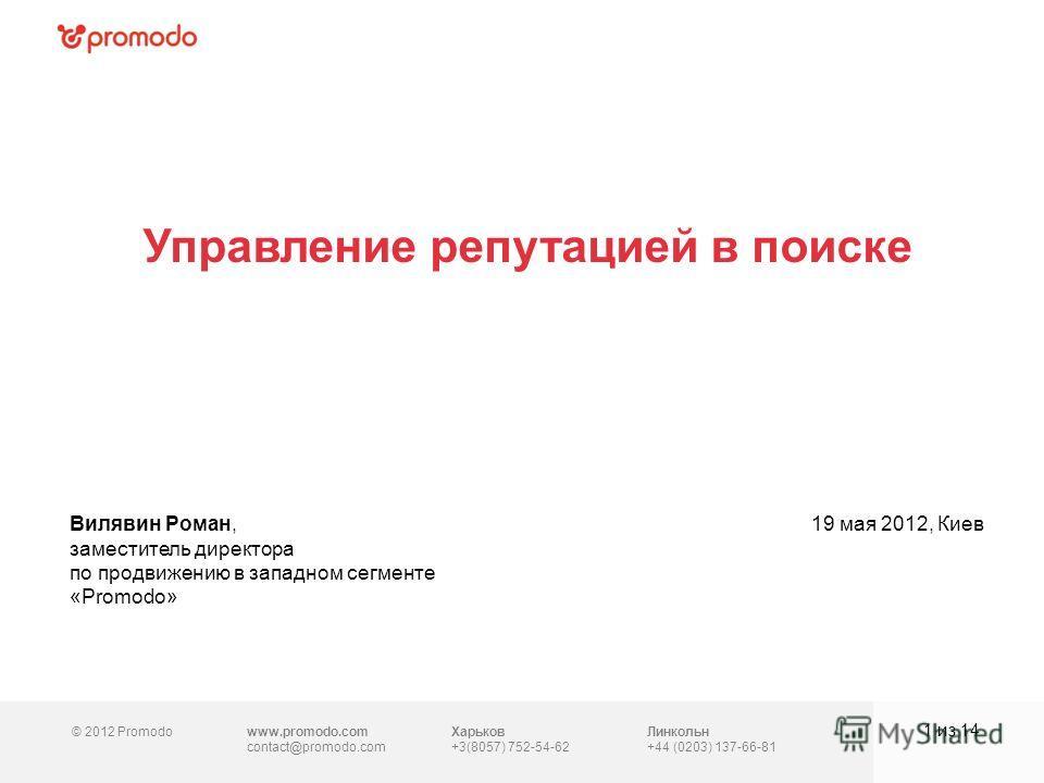 © 2012 Promodowww.promodo.com contact@promodo.com Линкольн +44 (0203) 137-66-81 Управление репутацией в поиске 1 из 14 Вилявин Роман, заместитель директора по продвижению в западном сегменте «Promodo» 19 мая 2012, Киев Харьков +3(8057) 752-54-62