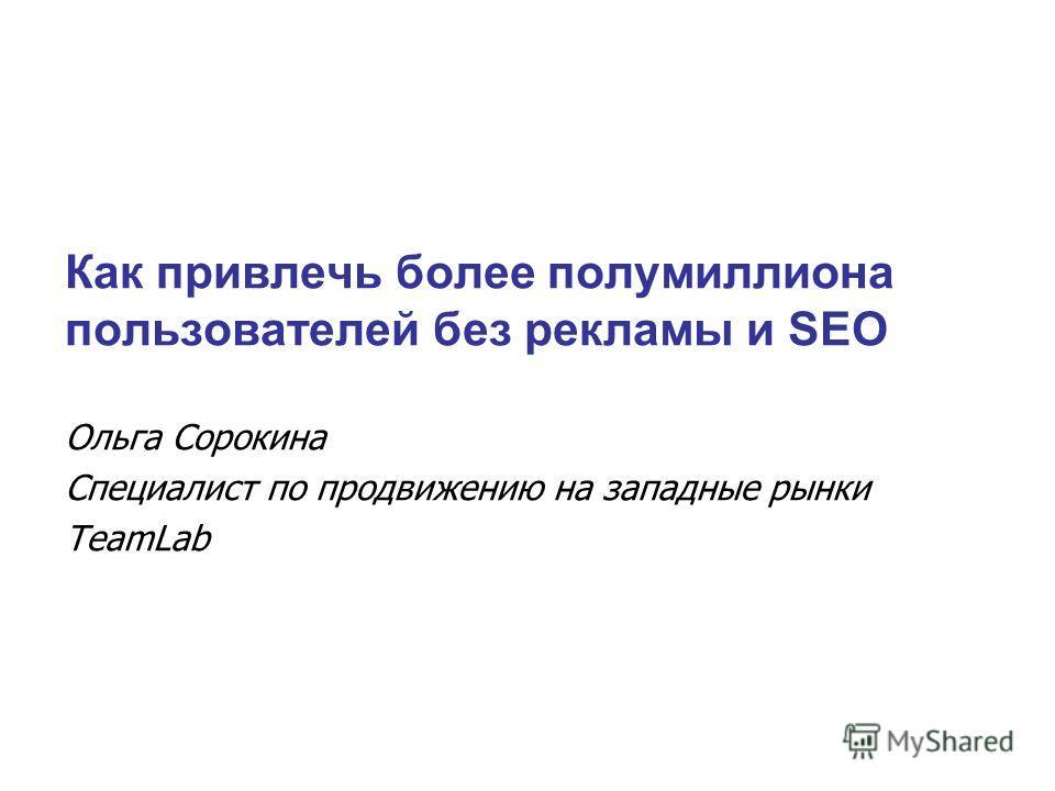 Как привлечь более полумиллиона пользователей без рекламы и SEO Ольга Сорокина Специалист по продвижению на западные рынки TeamLab
