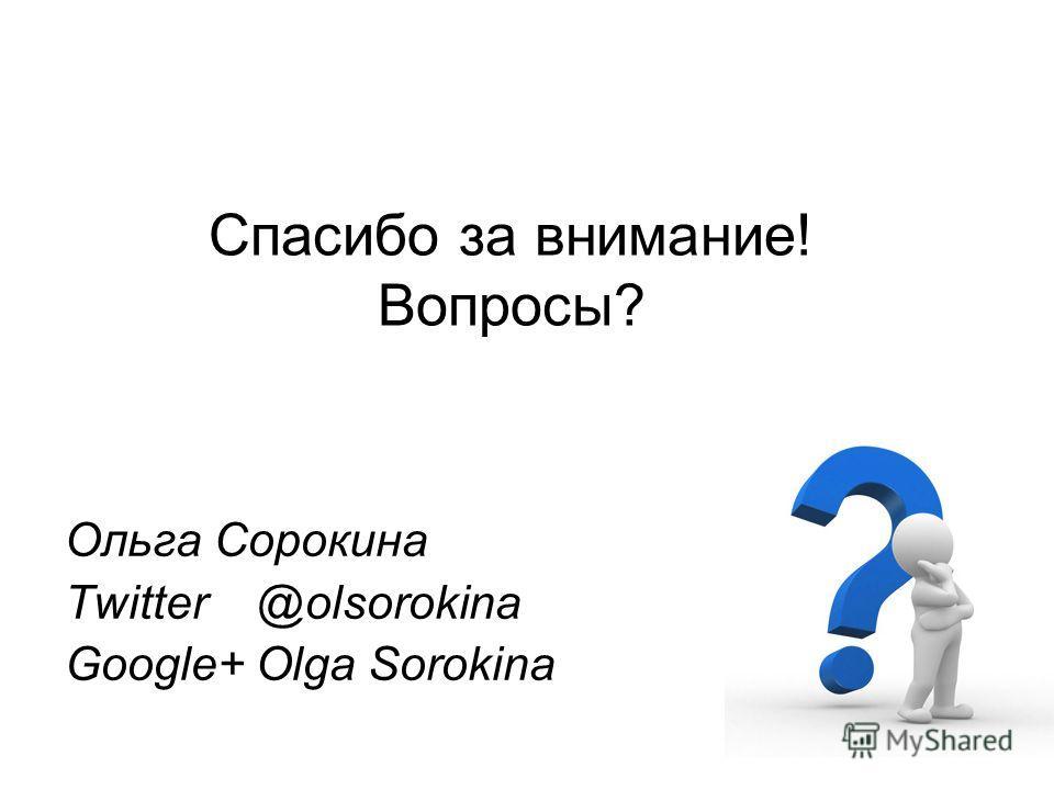 Спасибо за внимание! Вопросы? Ольга Сорокина Twitter @olsorokina Google+ Olga Sorokina