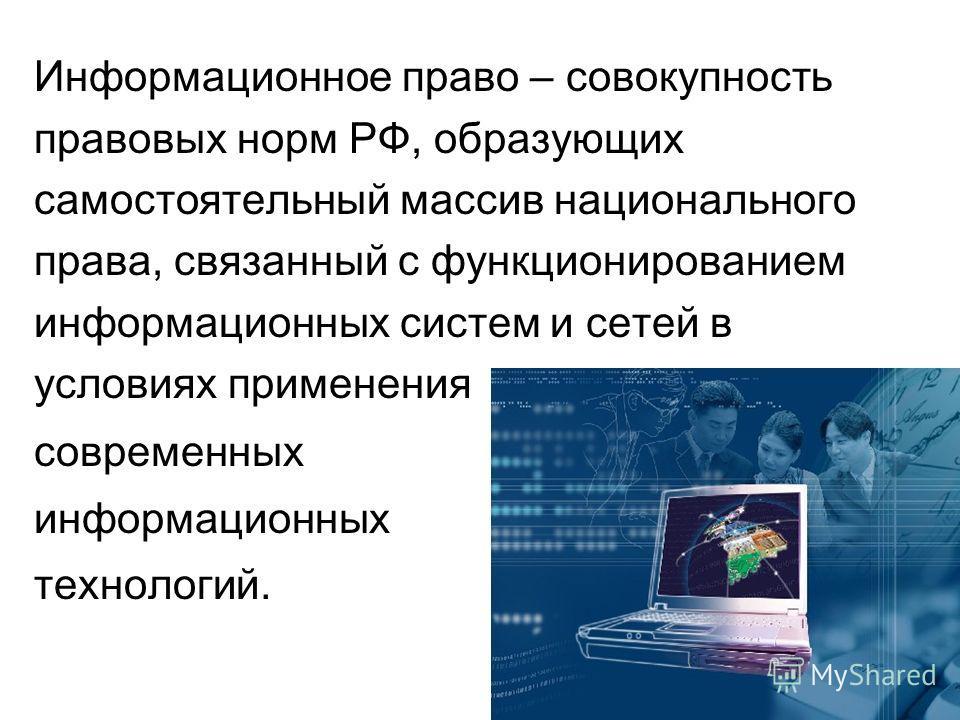 Информационное право – совокупность правовых норм РФ, образующих самостоятельный массив национального права, связанный с функционированием информационных систем и сетей в условиях применения современных информационных технологий.