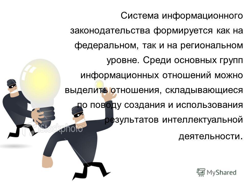 Система информационного законодательства формируется как на федеральном, так и на региональном уровне. Среди основных групп информационных отношений можно выделить отношения, складывающиеся по поводу создания и использования результатов интеллектуаль