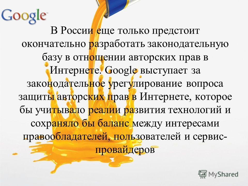 В России еще только предстоит окончательно разработать законодательную базу в отношении авторских прав в Интернете. Google выступает за законодательное урегулирование вопроса защиты авторских прав в Интернете, которое бы учитывало реалии развития тех