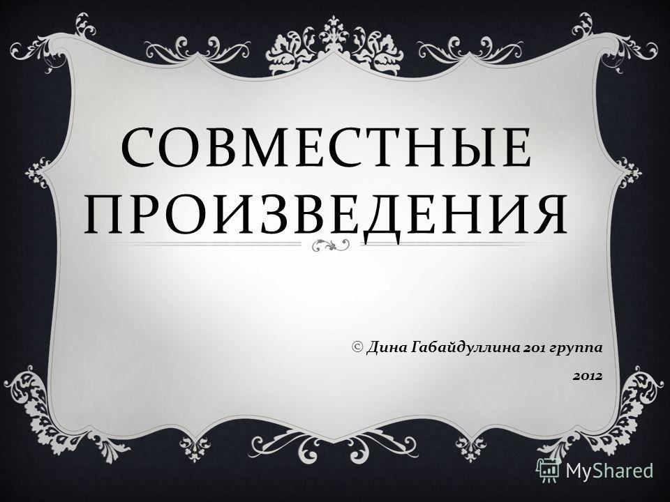 СОВМЕСТНЫЕ ПРОИЗВЕДЕНИЯ © Дина Габайдуллина 201 группа 2012