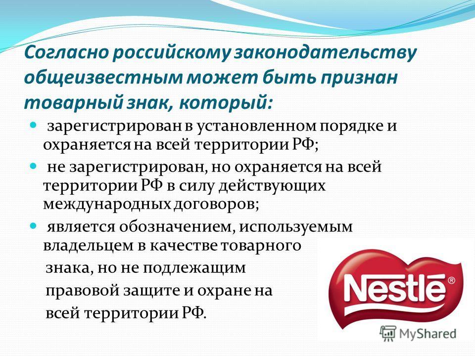 Согласно российскому законодательству общеизвестным может быть признан товарный знак, который: зарегистрирован в установленном порядке и охраняется на всей территории РФ; не зарегистрирован, но охраняется на всей территории РФ в силу действующих межд