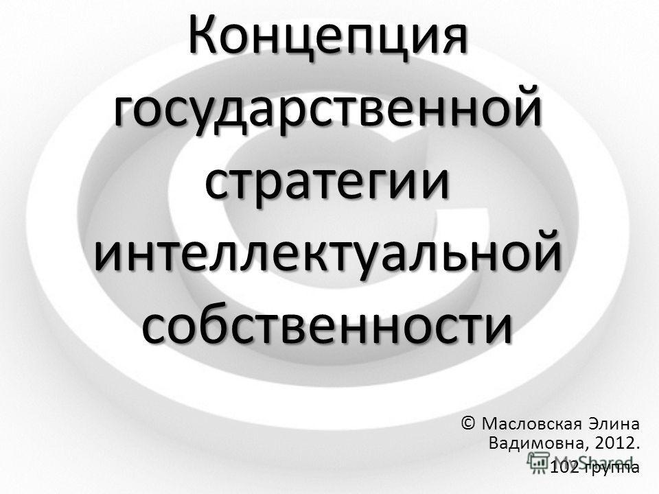 Концепция государственной стратегии интеллектуальной собственности © Масловская Элина Вадимовна, 2012. 102 группа