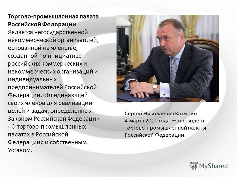 Торгово-промышленная палата Российской Федерации Является негосударственной некоммерческой организацией, основанной на членстве, созданной по инициативе российских коммерческих и некоммерческих организаций и индивидуальных предпринимателей Российской