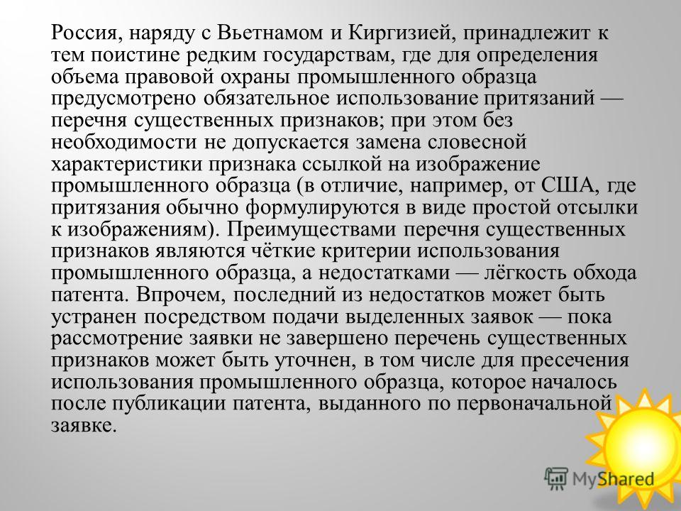 Россия, наряду с Вьетнамом и Киргизией, принадлежит к тем поистине редким государствам, где для определения объема правовой охраны промышленного образца предусмотрено обязательное использование притязаний перечня существенных признаков ; при этом без