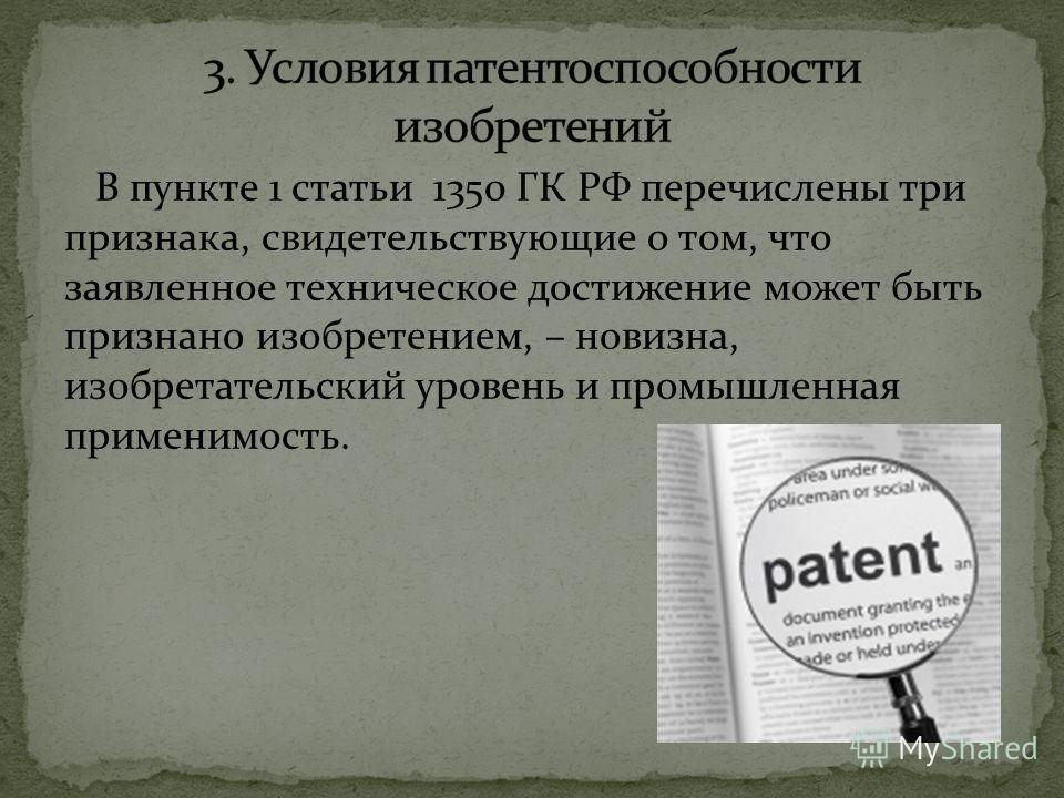 В пункте 1 статьи 1350 ГК РФ перечислены три признака, свидетельствующие о том, что заявленное техническое достижение может быть признано изобретением, – новизна, изобретательский уровень и промышленная применимость.
